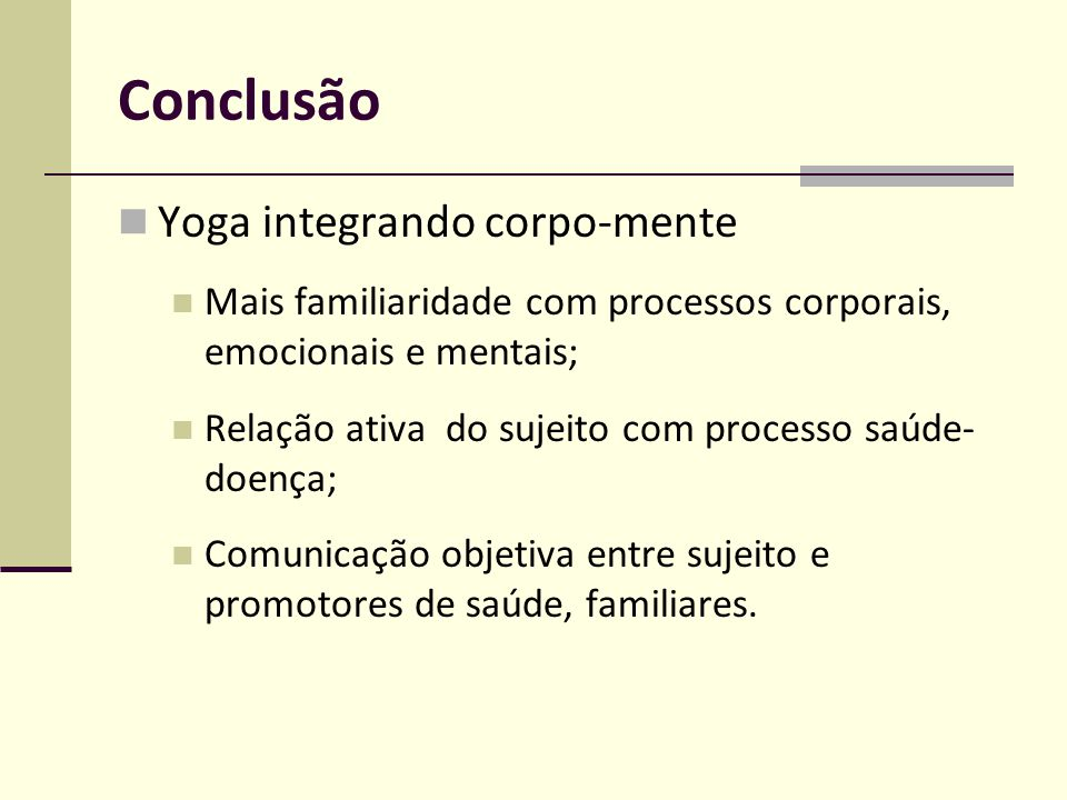 Conclusão Yoga integrando corpo-mente Mais familiaridade com processos corporais, emocionais e mentais; Relação ativa do sujeito com processo saúde- d