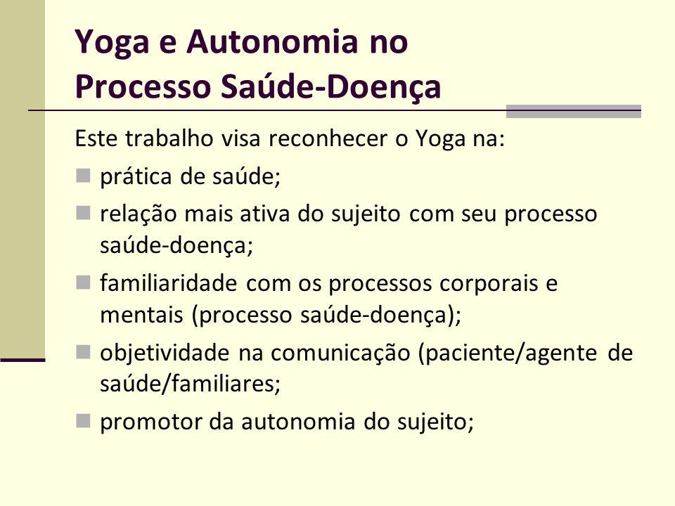 Yoga e Autonomia no Processo Saúde-Doença Este trabalho visa reconhecer o Yoga na: prática de saúde; relação mais ativa do sujeito com seu processo sa