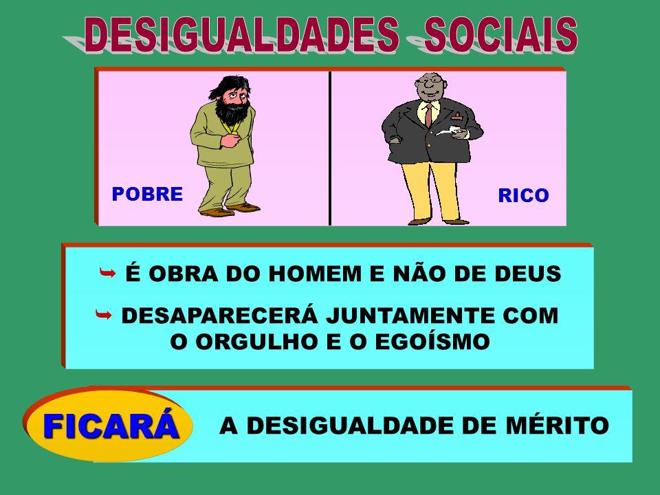 POBRE RICO É OBRA DO HOMEM E NÃO DE DEUS DESAPARECERÁ JUNTAMENTE COM O ORGULHO E O EGOÍSMO A DESIGUALDADE DE MÉRITO FICARÁ