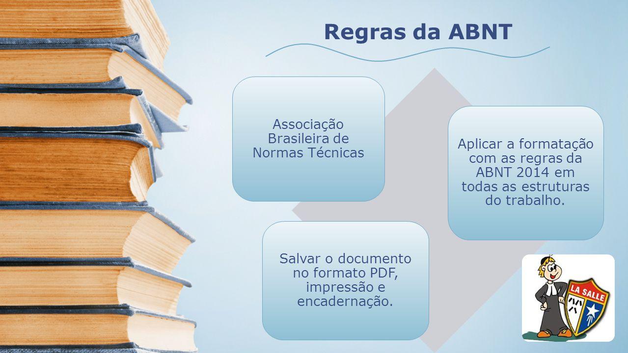 Regras da ABNT Associação Brasileira de Normas Técnicas Aplicar a formatação com as regras da ABNT 2014 em todas as estruturas do trabalho. Salvar o d