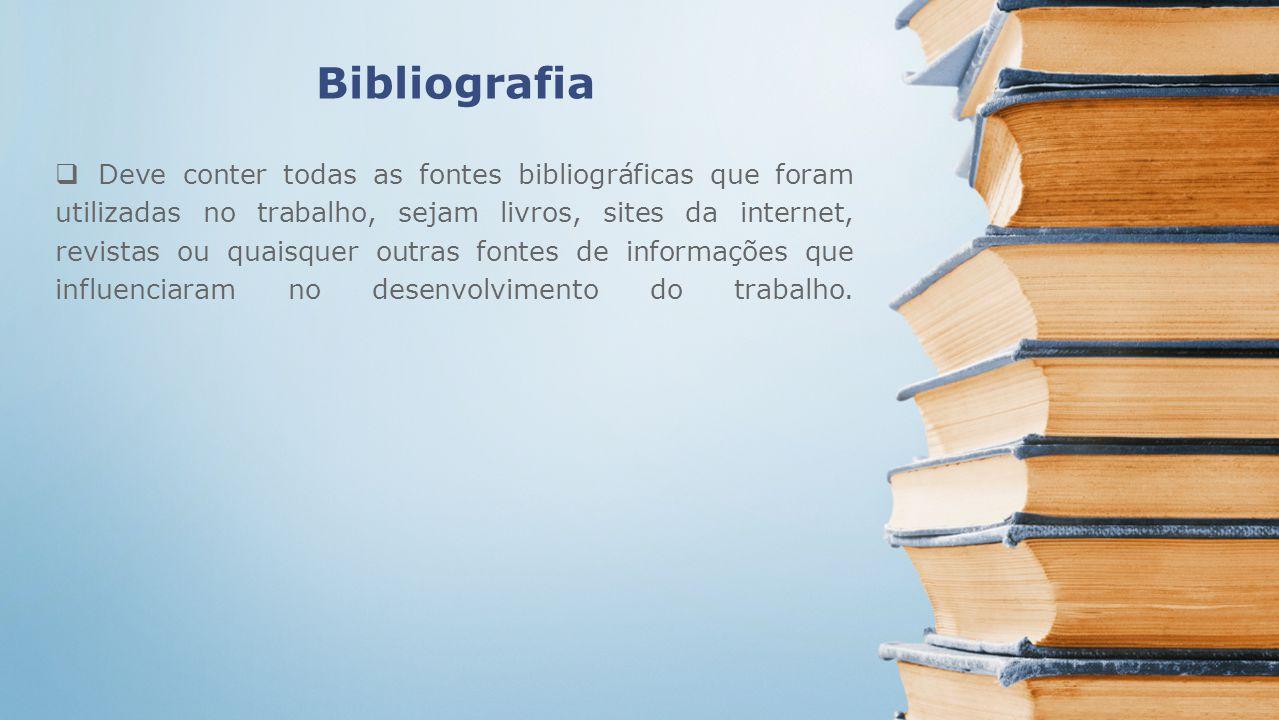 Bibliografia Deve conter todas as fontes bibliográficas que foram utilizadas no trabalho, sejam livros, sites da internet, revistas ou quaisquer outra
