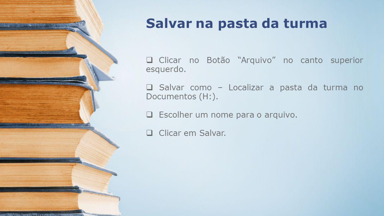 Salvar na pasta da turma Clicar no Botão Arquivo no canto superior esquerdo. Salvar como – Localizar a pasta da turma no Documentos (H:). Escolher um