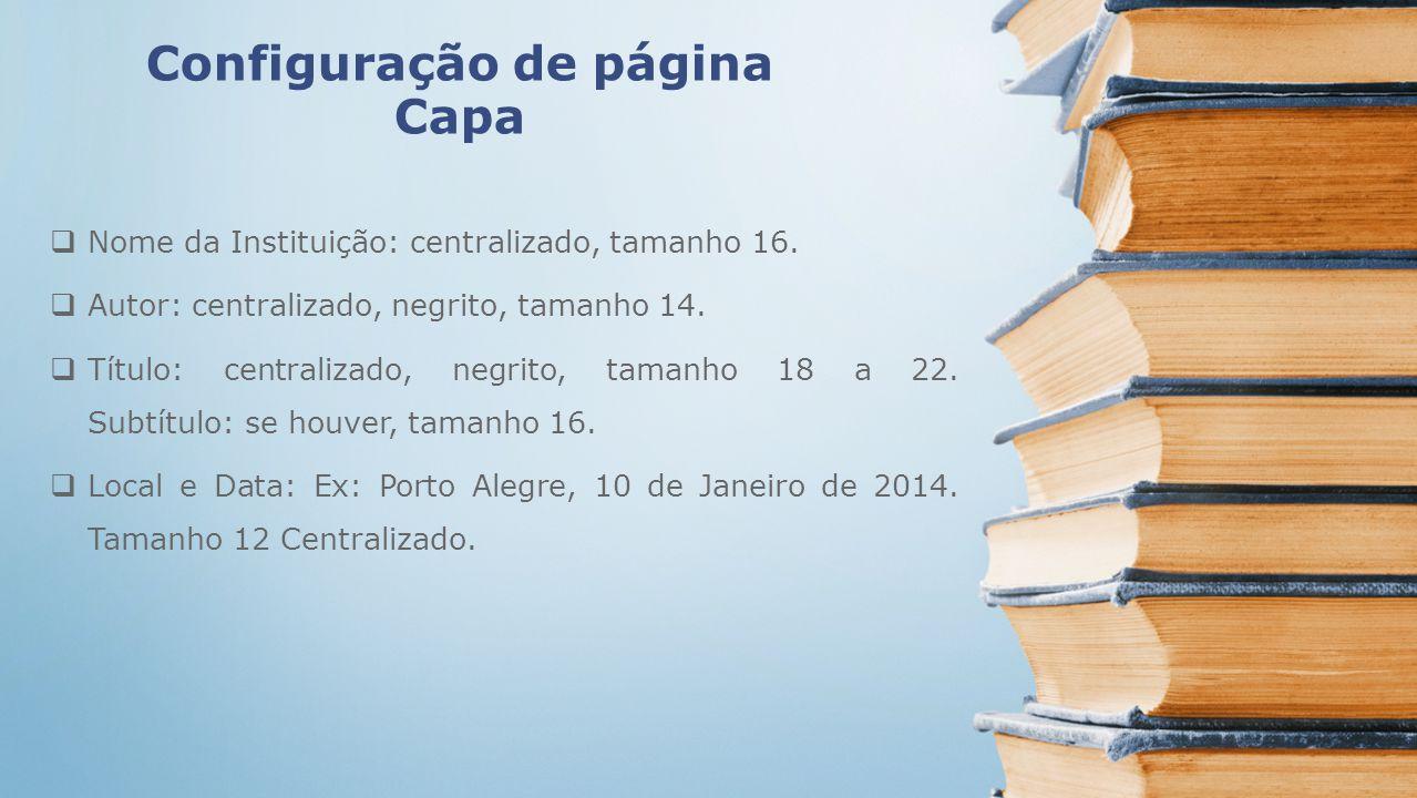 Configuração de página Capa Nome da Instituição: centralizado, tamanho 16. Autor: centralizado, negrito, tamanho 14. Título: centralizado, negrito, ta