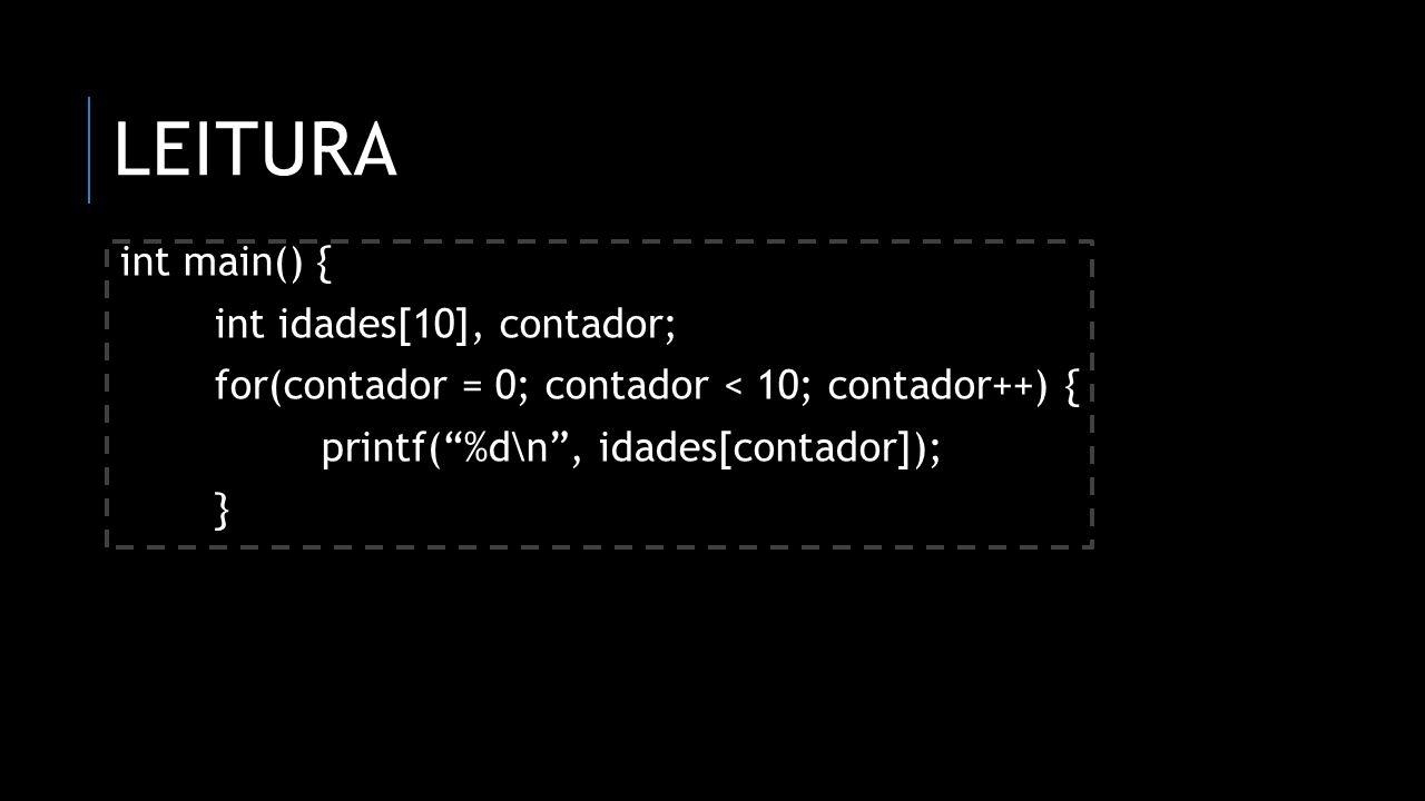 LEITURA int main() { int idades[10], contador; for(contador = 0; contador < 10; contador++) { printf(%d\n, idades[contador]); }