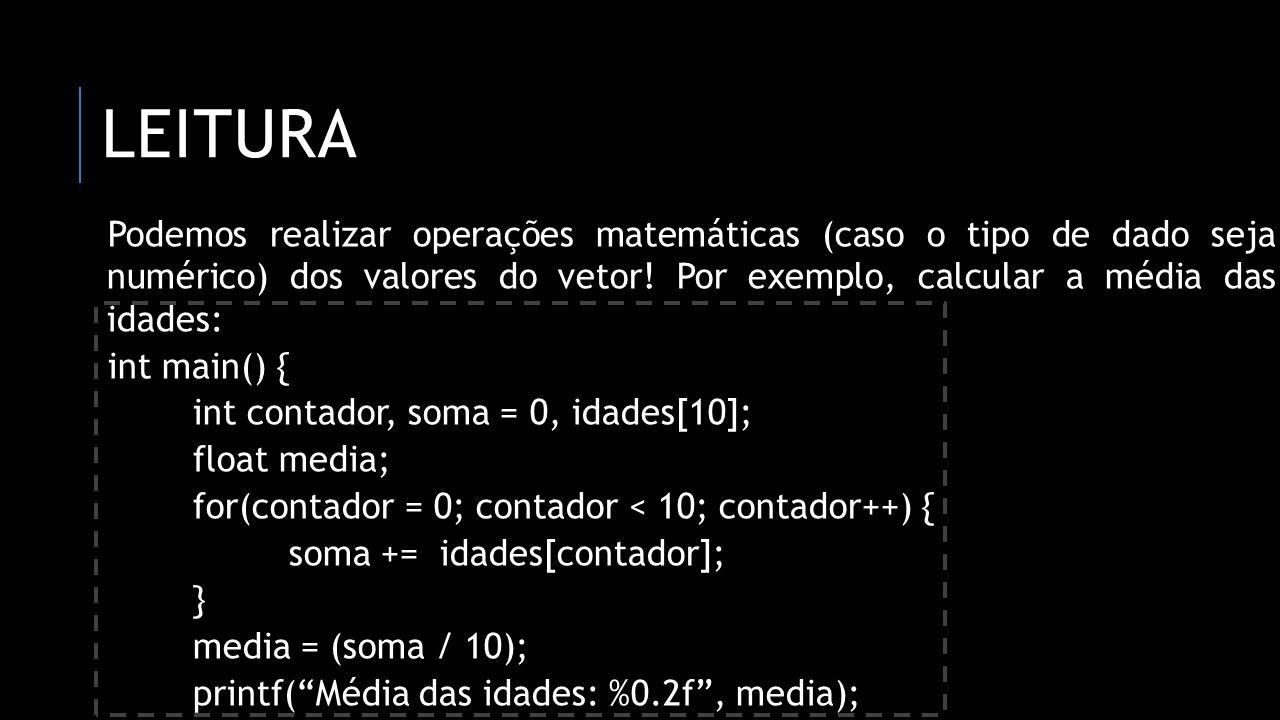 LEITURA Podemos realizar operações matemáticas (caso o tipo de dado seja numérico) dos valores do vetor! Por exemplo, calcular a média das idades: int