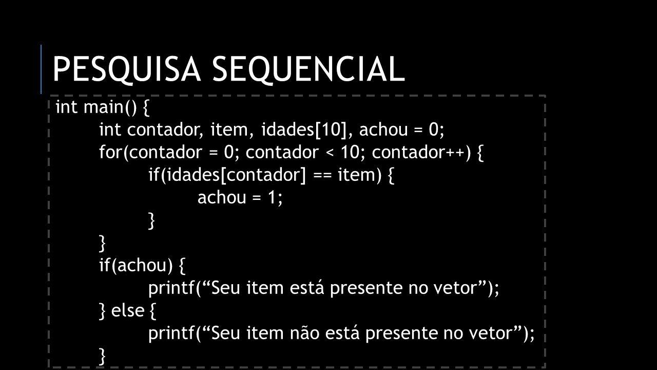 PESQUISA SEQUENCIAL int main() { int contador, item, idades[10], achou = 0; for(contador = 0; contador < 10; contador++) { if(idades[contador] == item