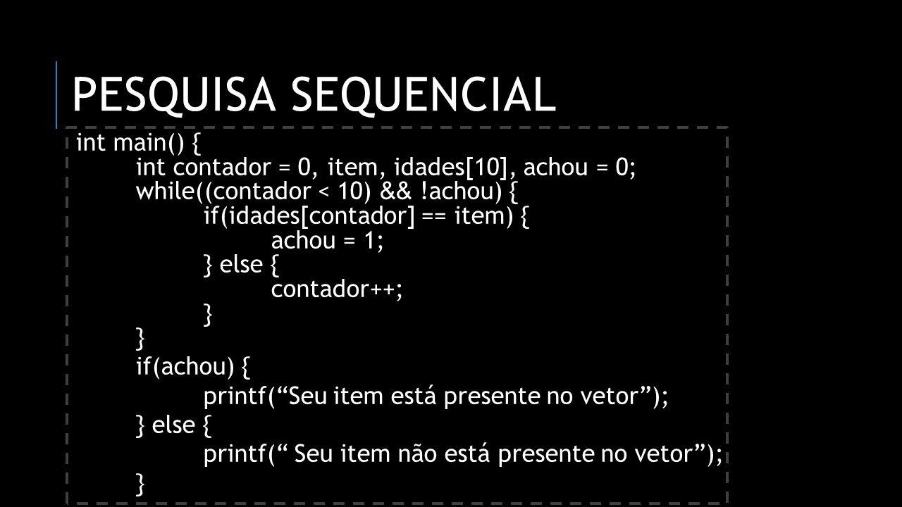PESQUISA SEQUENCIAL int main() { int contador = 0, item, idades[10], achou = 0; while((contador < 10) && !achou) { if(idades[contador] == item) { acho