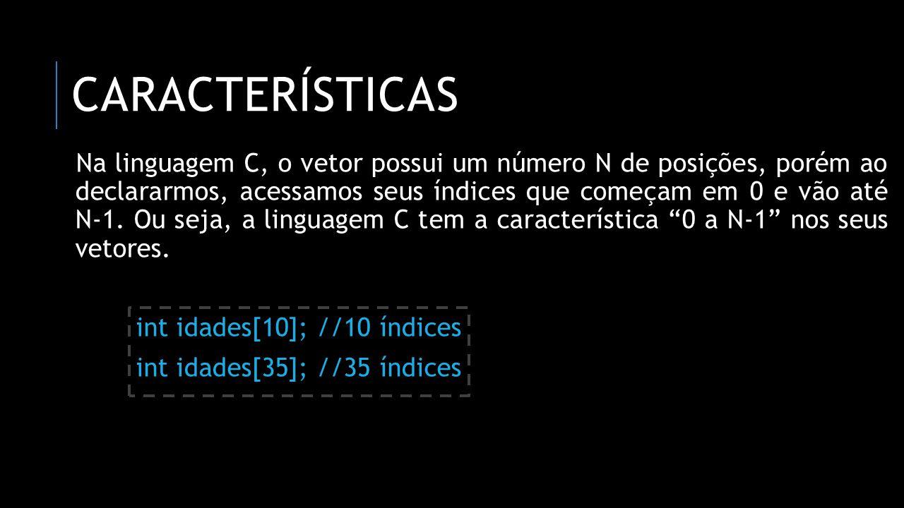 CARACTERÍSTICAS Na linguagem C, o vetor possui um número N de posições, porém ao declararmos, acessamos seus índices que começam em 0 e vão até N-1. O