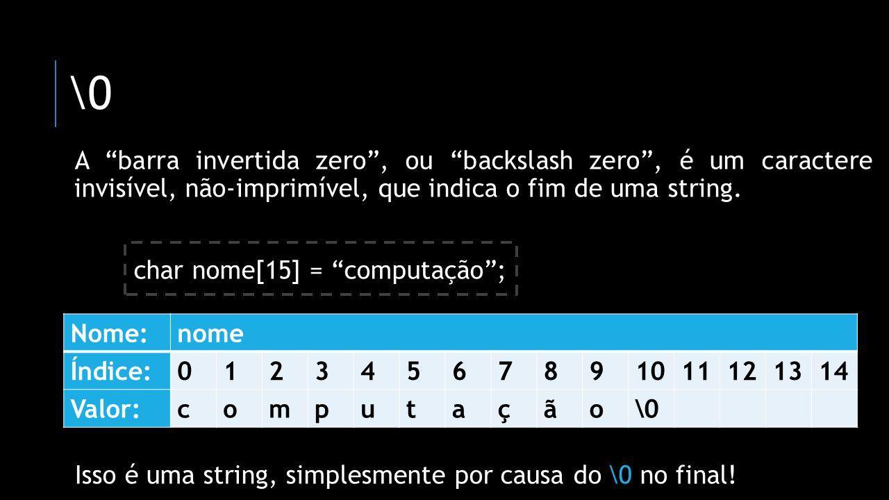 \0 A barra invertida zero, ou backslash zero, é um caractere invisível, não-imprimível, que indica o fim de uma string. char nome[15] = computação; Is