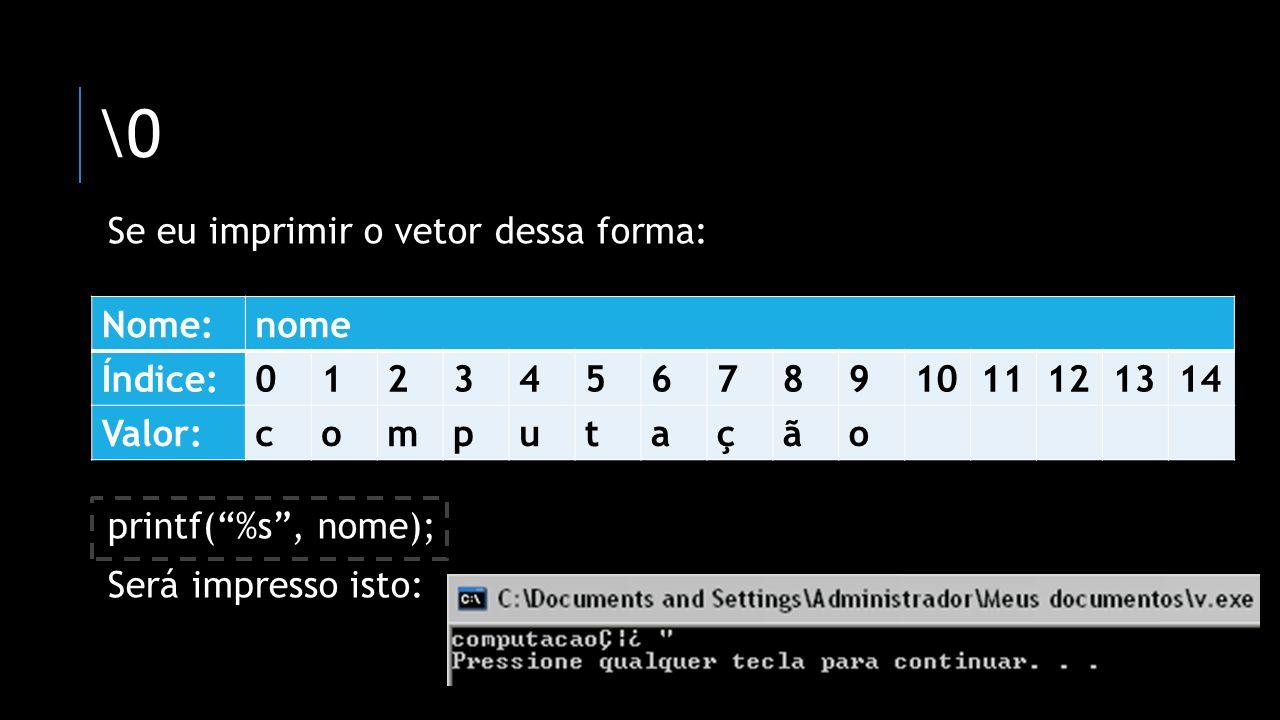 \0 Se eu imprimir o vetor dessa forma: printf(%s, nome); Será impresso isto: Nome:nome Índice:01234567891011121314 Valor:computação