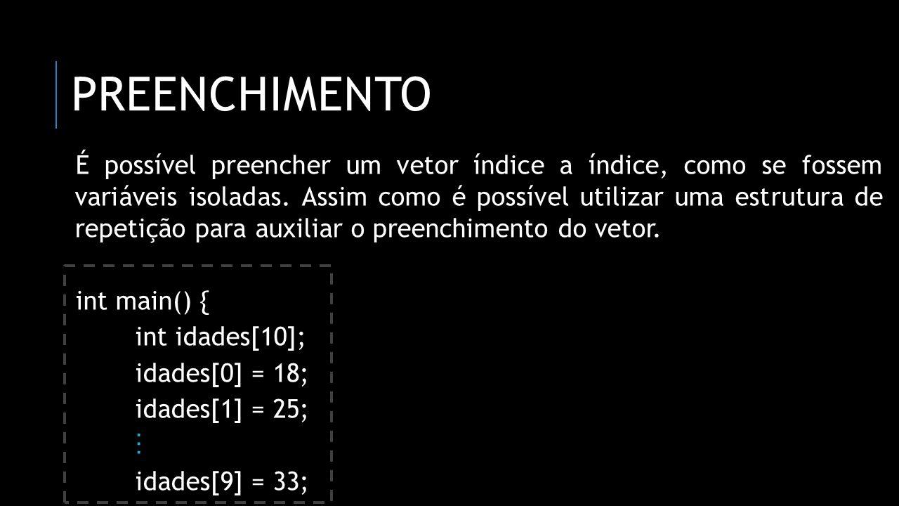 PREENCHIMENTO É possível preencher um vetor índice a índice, como se fossem variáveis isoladas. Assim como é possível utilizar uma estrutura de repeti