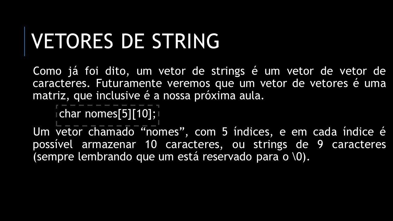 VETORES DE STRING Como já foi dito, um vetor de strings é um vetor de vetor de caracteres. Futuramente veremos que um vetor de vetores é uma matriz, q