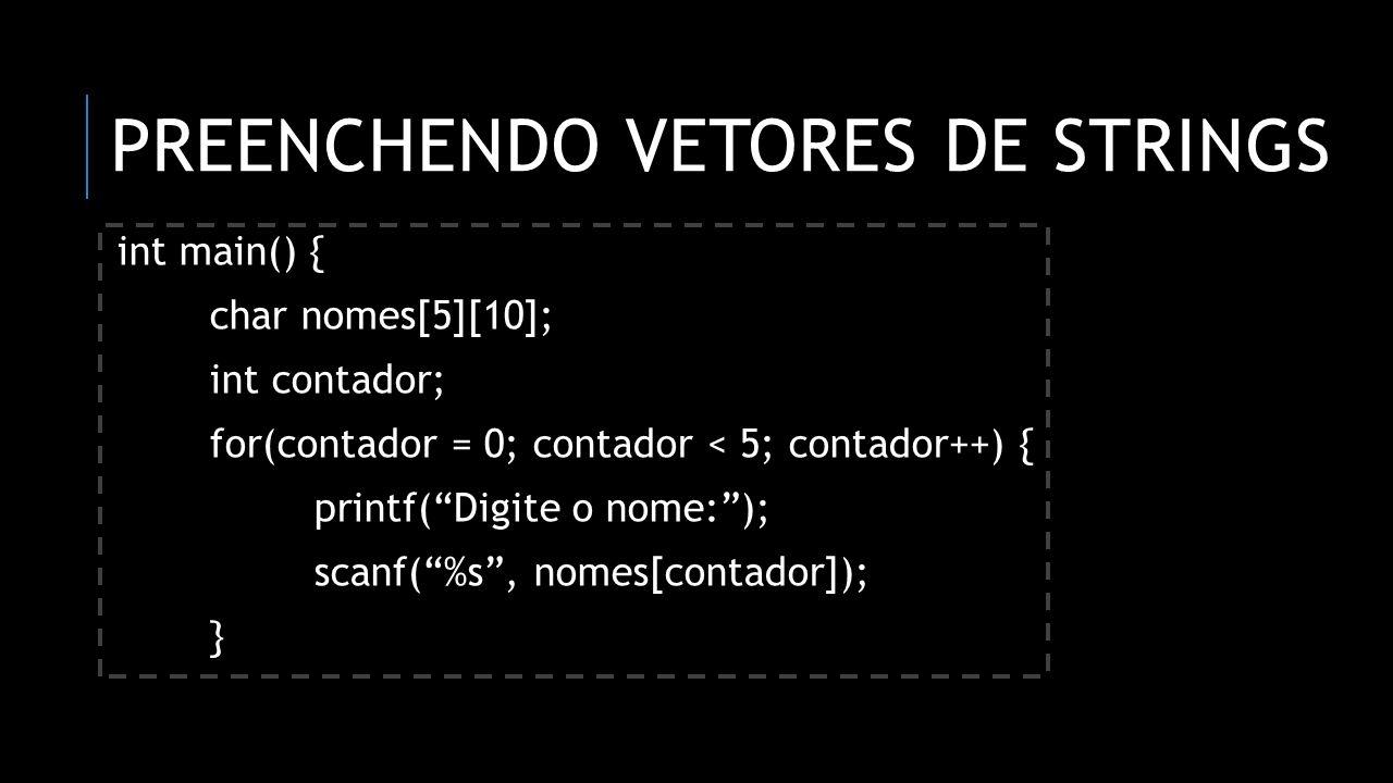 PREENCHENDO VETORES DE STRINGS int main() { char nomes[5][10]; int contador; for(contador = 0; contador < 5; contador++) { printf(Digite o nome:); sca