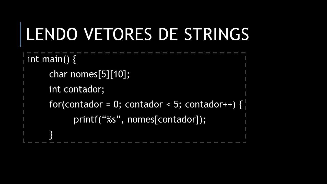 LENDO VETORES DE STRINGS int main() { char nomes[5][10]; int contador; for(contador = 0; contador < 5; contador++) { printf(%s, nomes[contador]); }