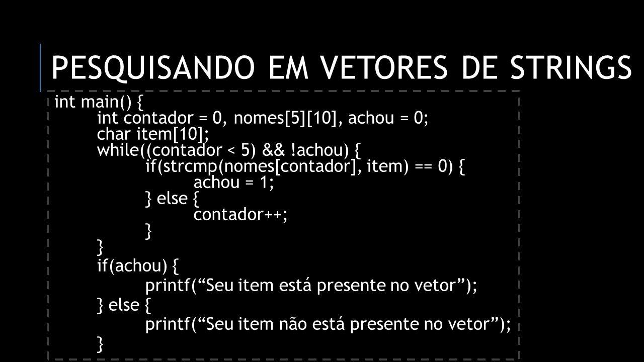 PESQUISANDO EM VETORES DE STRINGS int main() { int contador = 0, nomes[5][10], achou = 0; char item[10]; while((contador < 5) && !achou) { if(strcmp(n