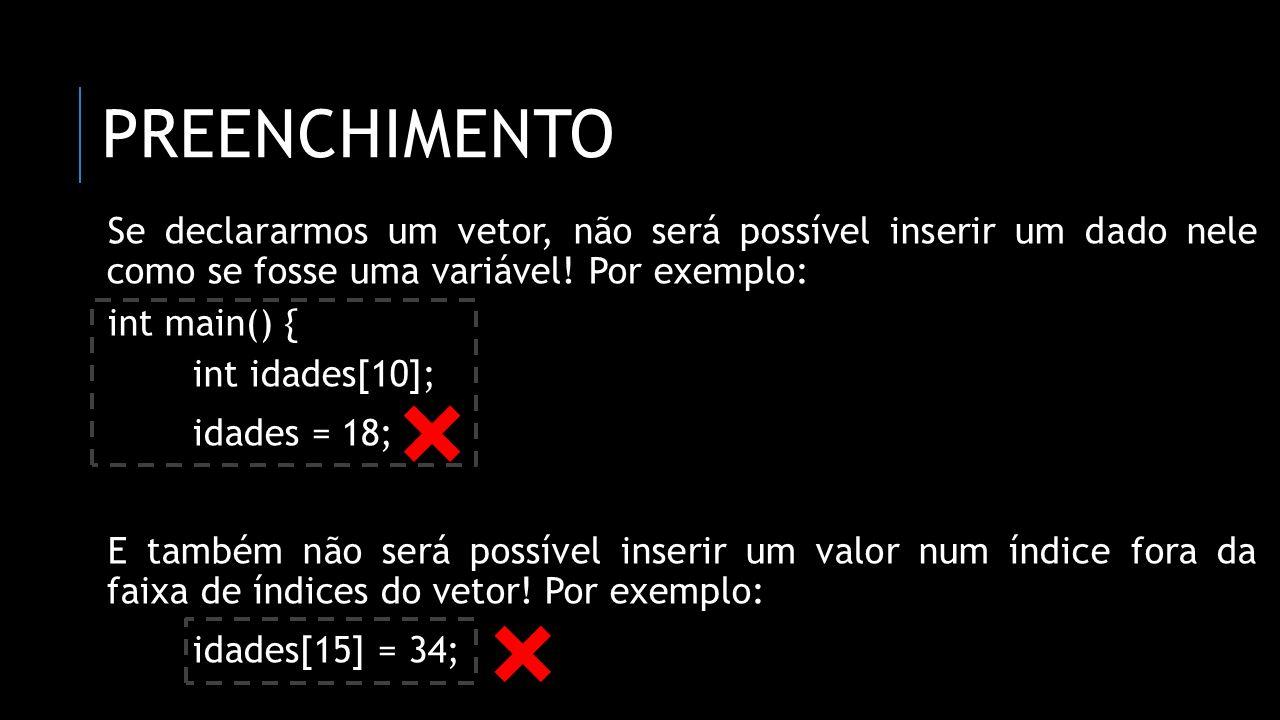 PREENCHIMENTO Se declararmos um vetor, não será possível inserir um dado nele como se fosse uma variável! Por exemplo: int main() { int idades[10]; id