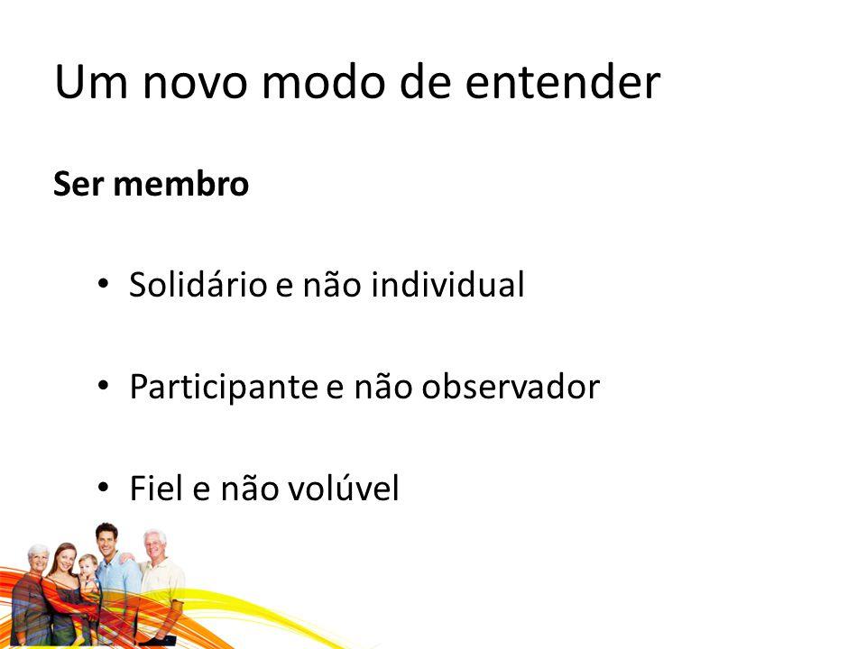 Um novo modo de entender Ser membro Solidário e não individual Participante e não observador Fiel e não volúvel