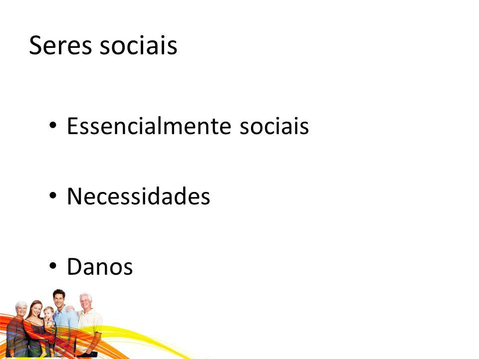 Seres sociais Essencialmente sociais Necessidades Danos