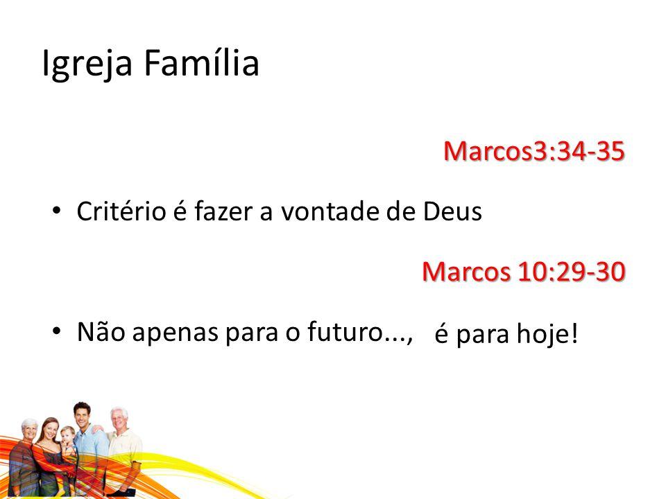 Igreja Família Marcos3:34-35 Critério é fazer a vontade de Deus Marcos 10:29-30 Não apenas para o futuro..., é para hoje!