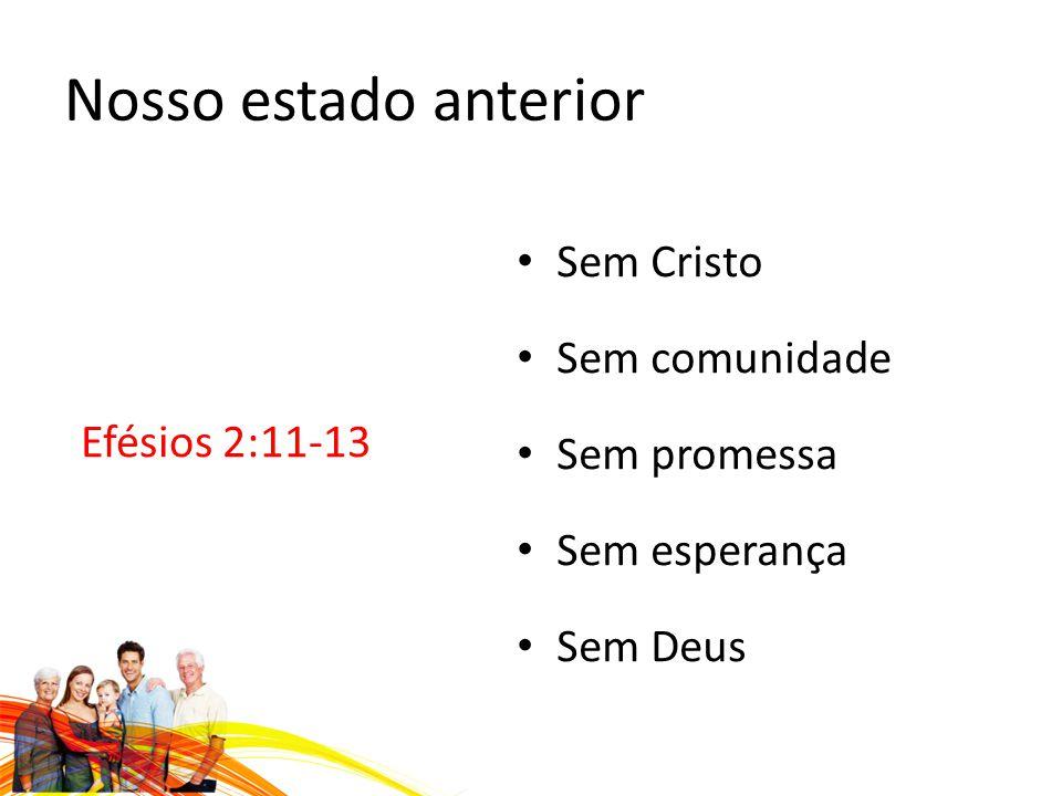 Nosso estado anterior Efésios 2:11-13 Sem Cristo Sem comunidade Sem promessa Sem esperança Sem Deus