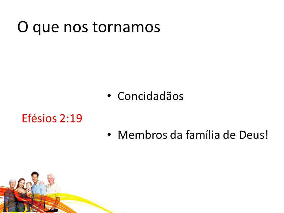 O que nos tornamos Efésios 2:19 Concidadãos Membros da família de Deus!