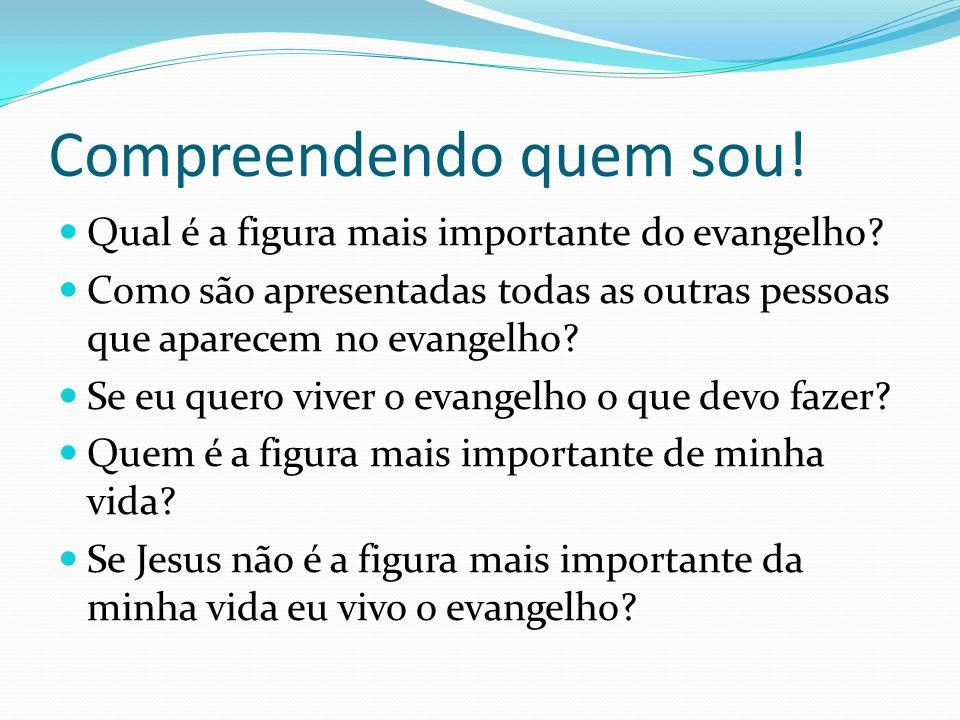 Compreendendo quem sou! Qual é a figura mais importante do evangelho? Como são apresentadas todas as outras pessoas que aparecem no evangelho? Se eu q