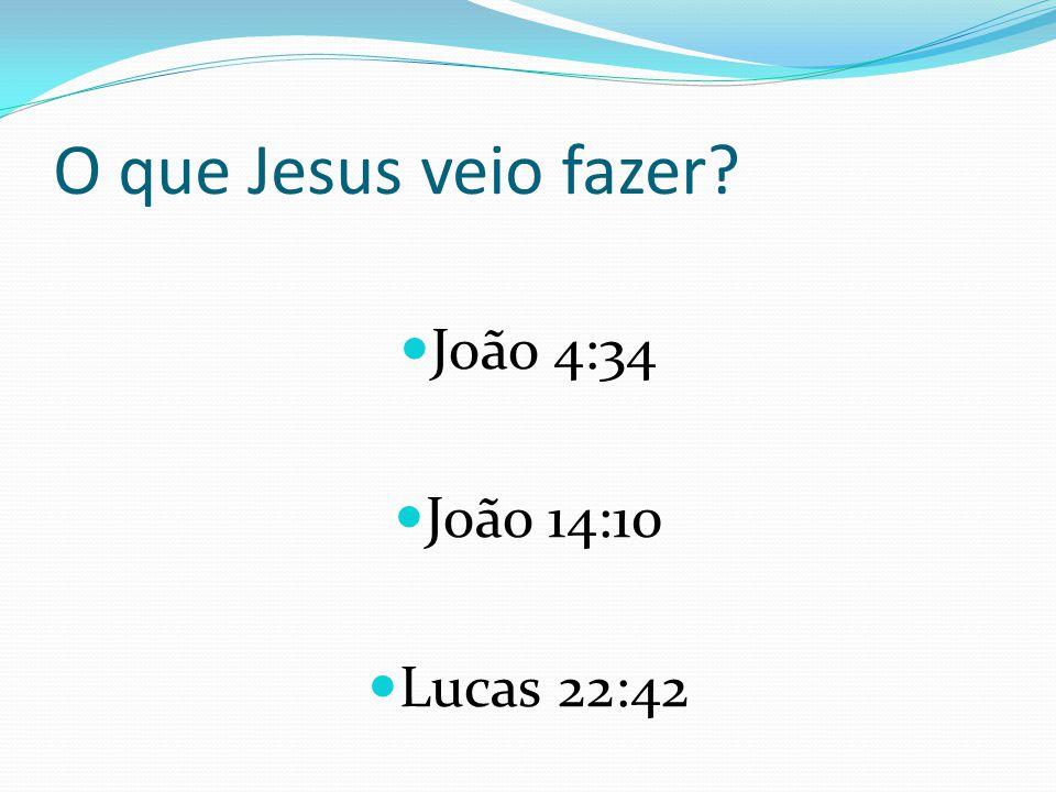 O que Jesus veio fazer? João 4:34 João 14:10 Lucas 22:42