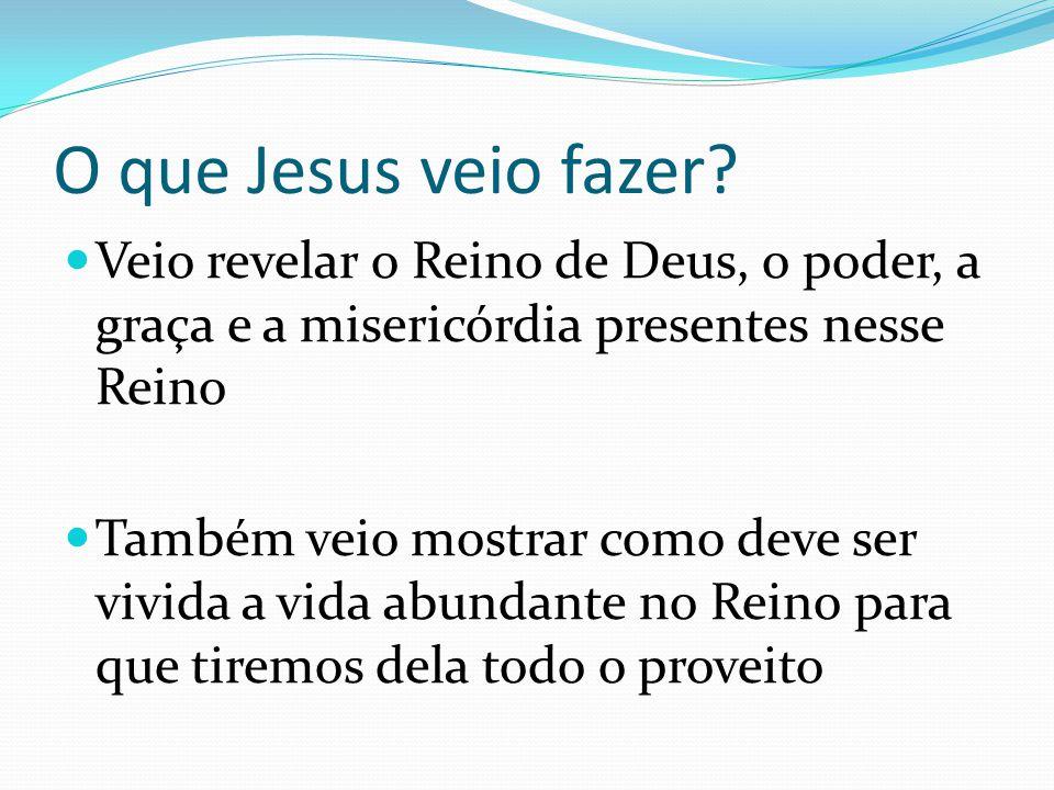 O que Jesus veio fazer? Veio revelar o Reino de Deus, o poder, a graça e a misericórdia presentes nesse Reino Também veio mostrar como deve ser vivida