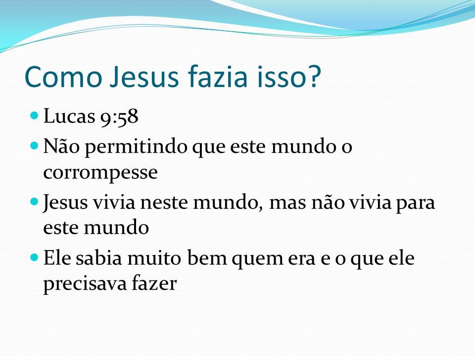 Como Jesus fazia isso? Lucas 9:58 Não permitindo que este mundo o corrompesse Jesus vivia neste mundo, mas não vivia para este mundo Ele sabia muito b
