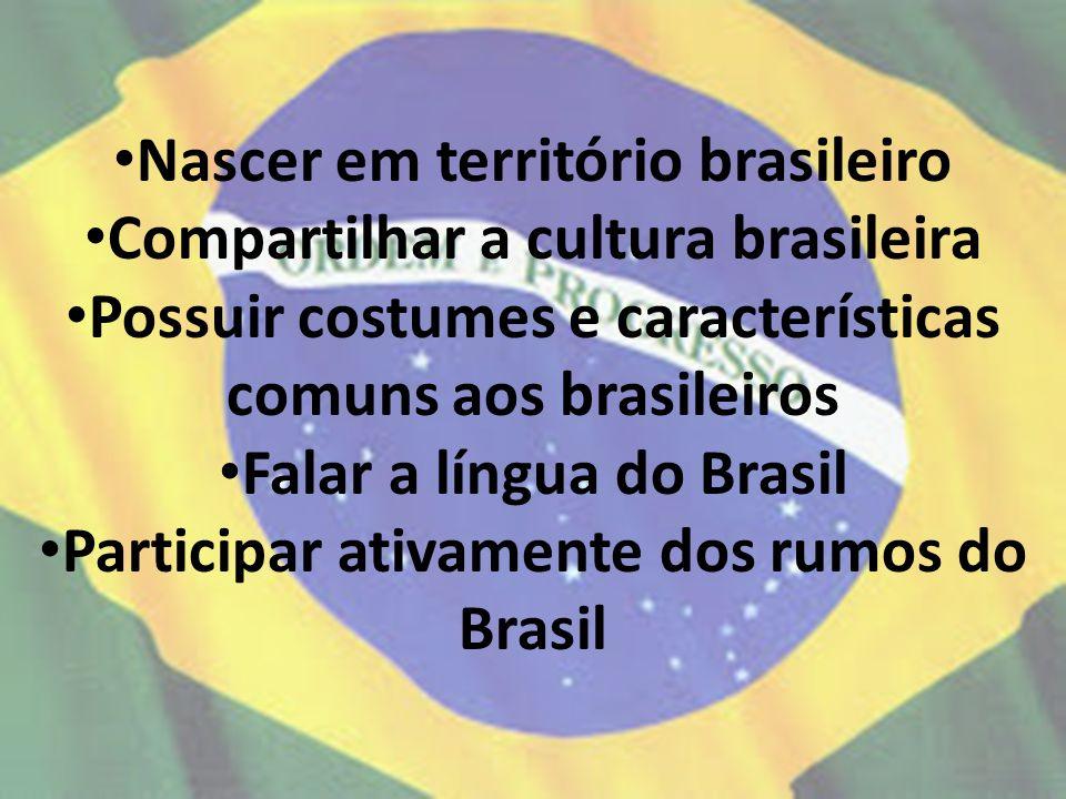 Nascer em território brasileiro Compartilhar a cultura brasileira Possuir costumes e características comuns aos brasileiros Falar a língua do Brasil P