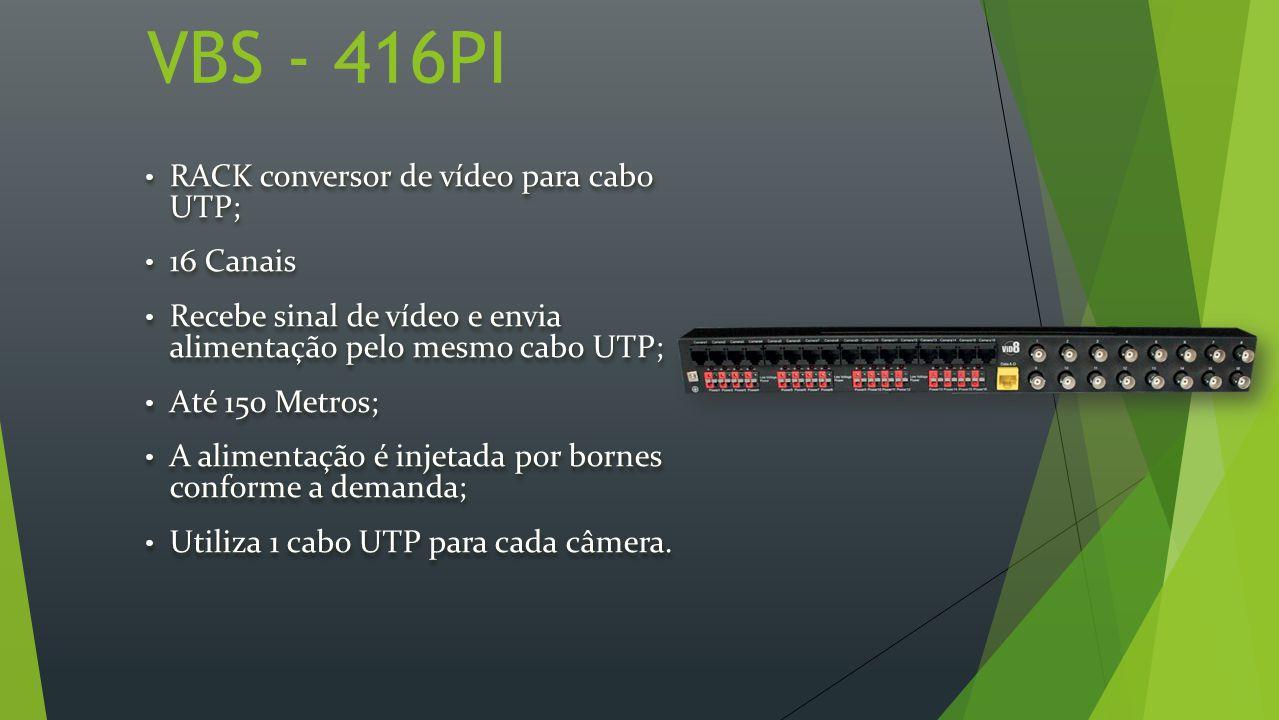 VBS - 416PI RACK conversor de vídeo para cabo UTP; RACK conversor de vídeo para cabo UTP; 16 Canais 16 Canais Recebe sinal de vídeo e envia alimentação pelo mesmo cabo UTP; Recebe sinal de vídeo e envia alimentação pelo mesmo cabo UTP; Até 150 Metros; Até 150 Metros; A alimentação é injetada por bornes conforme a demanda; A alimentação é injetada por bornes conforme a demanda; Utiliza 1 cabo UTP para cada câmera.