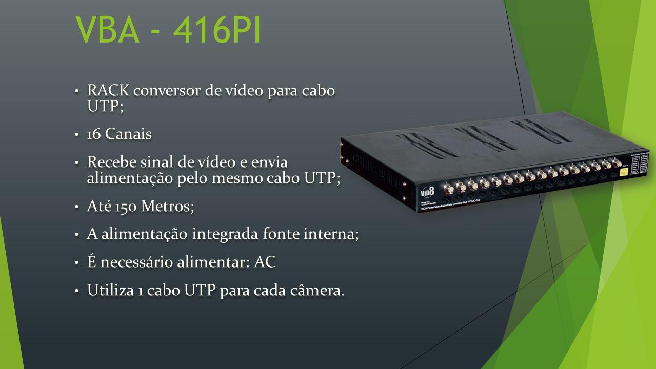 VBA - 416PI RACK conversor de vídeo para cabo UTP; RACK conversor de vídeo para cabo UTP; 16 Canais 16 Canais Recebe sinal de vídeo e envia alimentação pelo mesmo cabo UTP; Recebe sinal de vídeo e envia alimentação pelo mesmo cabo UTP; Até 150 Metros; Até 150 Metros; A alimentação integrada fonte interna; A alimentação integrada fonte interna; É necessário alimentar: AC É necessário alimentar: AC Utiliza 1 cabo UTP para cada câmera.