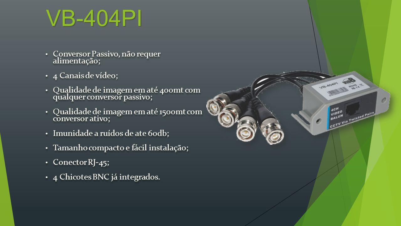 VB-404PI Conversor Passivo, não requer alimentação; Conversor Passivo, não requer alimentação; 4 Canais de vídeo; 4 Canais de vídeo; Qualidade de imagem em até 400mt com qualquer conversor passivo; Qualidade de imagem em até 400mt com qualquer conversor passivo; Qualidade de imagem em até 1500mt com conversor ativo; Qualidade de imagem em até 1500mt com conversor ativo; Imunidade a ruídos de ate 60db; Imunidade a ruídos de ate 60db; Tamanho compacto e fácil instalação; Tamanho compacto e fácil instalação; Conector RJ-45; Conector RJ-45; 4 Chicotes BNC já integrados.