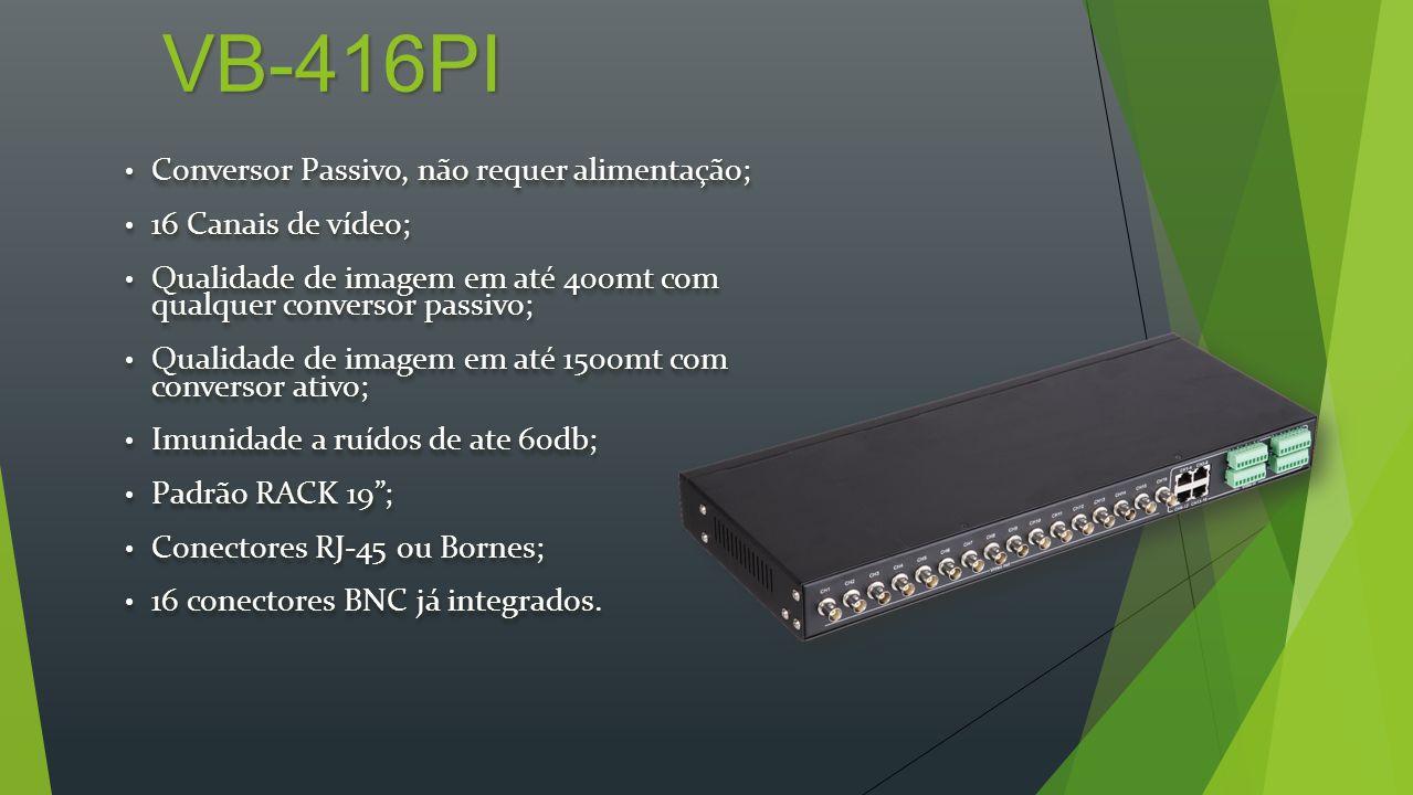 VB-432PI Conversor Passivo, não requer alimentação; Conversor Passivo, não requer alimentação; 32 Canais de vídeo; 32 Canais de vídeo; Qualidade de imagem em até 400mt com qualquer conversor passivo; Qualidade de imagem em até 400mt com qualquer conversor passivo; Qualidade de imagem em até 1500mt com conversor ativo; Qualidade de imagem em até 1500mt com conversor ativo; Imunidade a ruídos de ate 60db; Imunidade a ruídos de ate 60db; Padrão RACK 19; Padrão RACK 19; Conectores RJ-45; Conectores RJ-45; 32 conectores BNC já integrados.