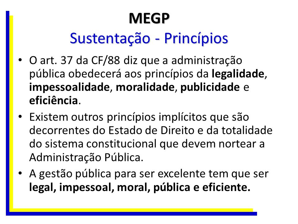 MEGP Sustentação - Princípios O art. 37 da CF/88 diz que a administração pública obedecerá aos princípios da legalidade, impessoalidade, moralidade, p