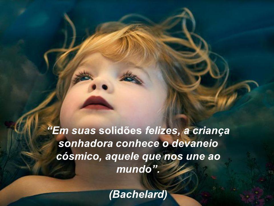 Em suas solidões felizes, a criança sonhadora conhece o devaneio cósmico, aquele que nos une ao mundo.