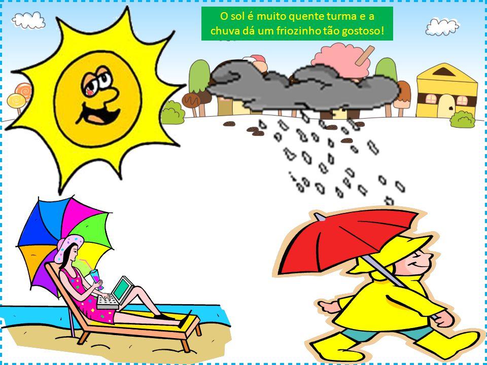 O sol é muito quente turma e a chuva dá um friozinho tão gostoso!