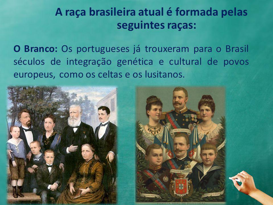 A raça brasileira atual é formada pelas seguintes raças: O Branco: Os portugueses já trouxeram para o Brasil séculos de integração genética e cultural de povos europeus, como os celtas e os lusitanos.