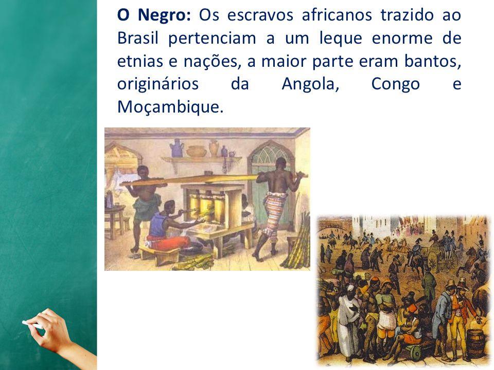 O Negro: Os escravos africanos trazido ao Brasil pertenciam a um leque enorme de etnias e nações, a maior parte eram bantos, originários da Angola, Congo e Moçambique.