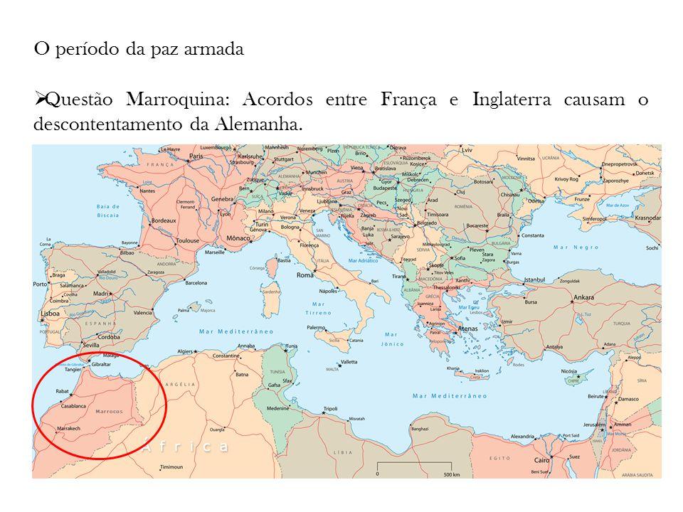 O período da paz armada Questão Marroquina: Acordos entre França e Inglaterra causam o descontentamento da Alemanha.