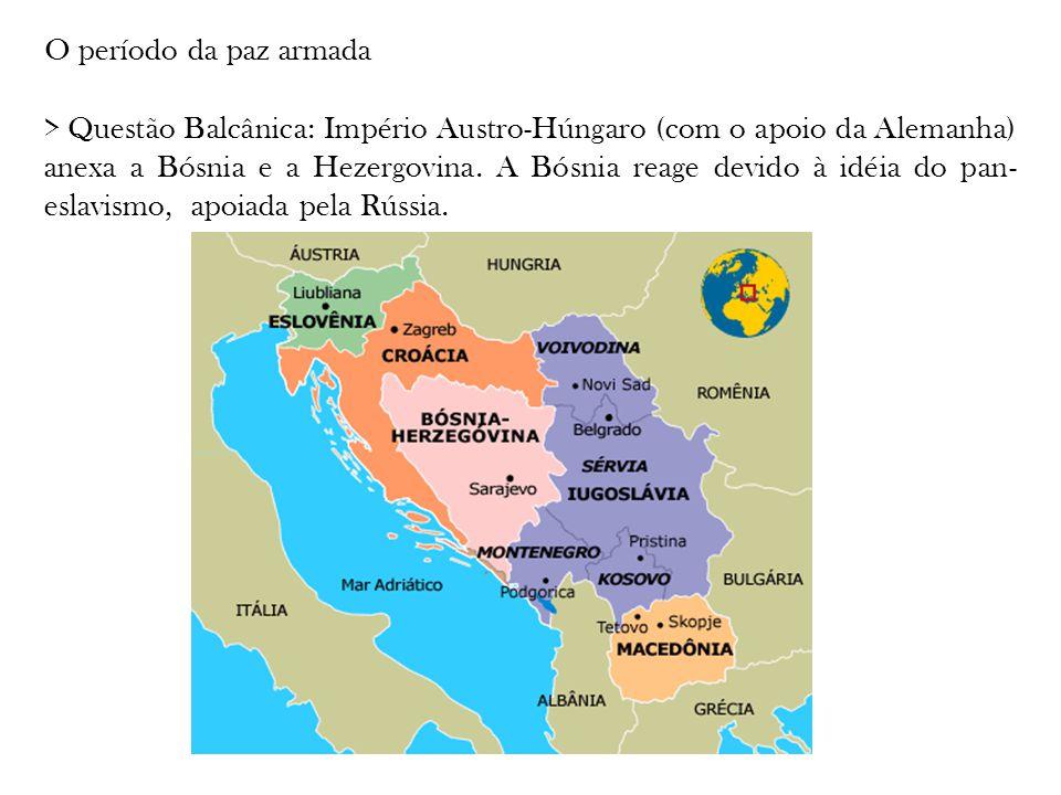 O período da paz armada > Questão Balcânica: Império Austro-Húngaro (com o apoio da Alemanha) anexa a Bósnia e a Hezergovina. A Bósnia reage devido à