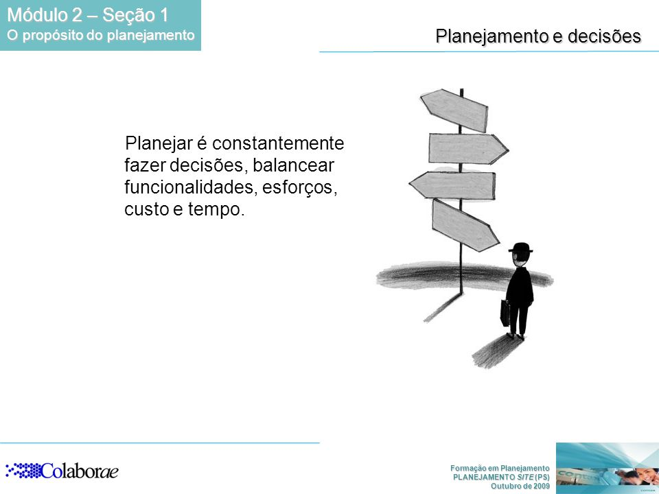 Formação em Planejamento PLANEJAMENTO SITE (PS) Outubro de 2009 Planejamento e decisões Planejar é constantemente fazer decisões, balancear funcionalidades, esforços, custo e tempo.