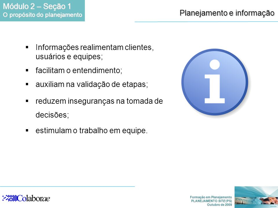 Formação em Planejamento PLANEJAMENTO SITE (PS) Outubro de 2009 Planejamento e informação Informações realimentam clientes, usuários e equipes; facilitam o entendimento; auxiliam na validação de etapas; reduzem inseguranças na tomada de decisões; estimulam o trabalho em equipe.