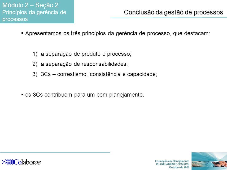 Formação em Planejamento PLANEJAMENTO SITE (PS) Outubro de 2009 Apresentamos os três princípios da gerência de processo, que destacam: 1)a separação de produto e processo; 2)a separação de responsabilidades; 3)3Cs – correstismo, consistência e capacidade; os 3Cs contribuem para um bom planejamento.