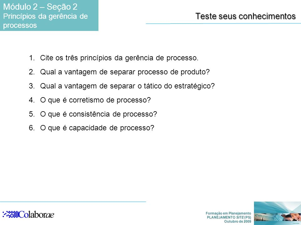Formação em Planejamento PLANEJAMENTO SITE (PS) Outubro de 2009 Teste seus conhecimentos 1.Cite os três princípios da gerência de processo.