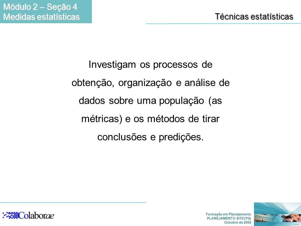 Formação em Planejamento PLANEJAMENTO SITE (PS) Outubro de 2009 Técnicas estatísticas Investigam os processos de obtenção, organização e análise de dados sobre uma população (as métricas) e os métodos de tirar conclusões e predições.