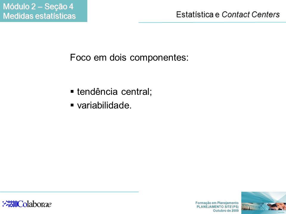 Formação em Planejamento PLANEJAMENTO SITE (PS) Outubro de 2009 Estatística e Contact Centers Foco em dois componentes: tendência central; variabilida