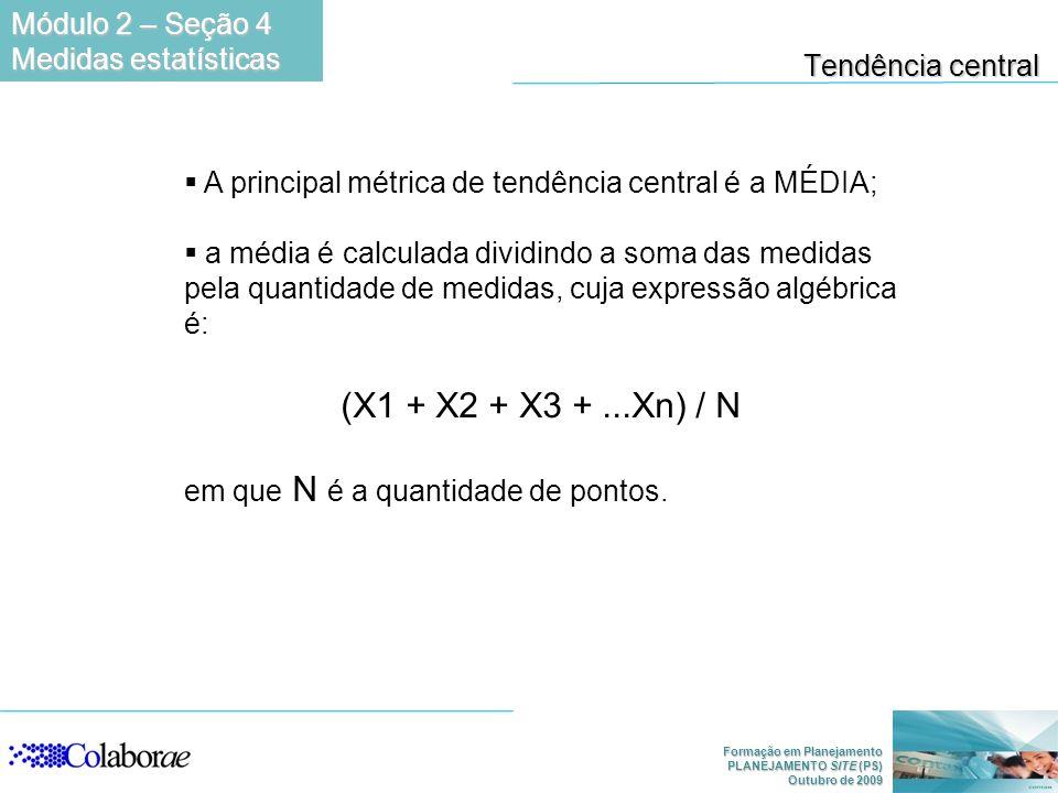 Formação em Planejamento PLANEJAMENTO SITE (PS) Outubro de 2009 Tendência central A principal métrica de tendência central é a MÉDIA; a média é calculada dividindo a soma das medidas pela quantidade de medidas, cuja expressão algébrica é: (X1 + X2 + X3 +...Xn) / N em que N é a quantidade de pontos.