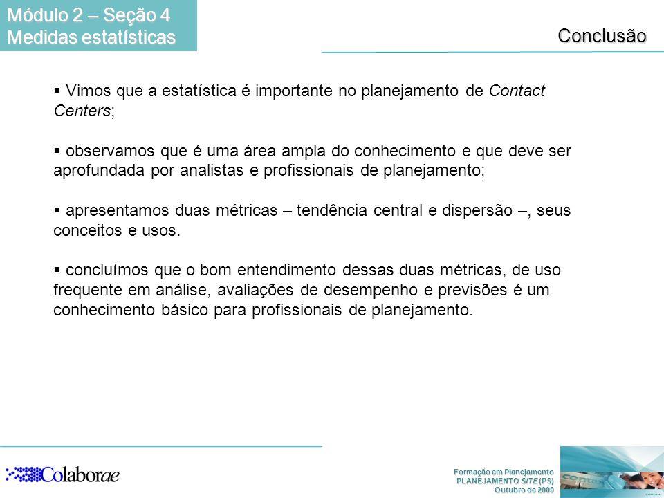 Formação em Planejamento PLANEJAMENTO SITE (PS) Outubro de 2009 Conclusão Vimos que a estatística é importante no planejamento de Contact Centers; obs