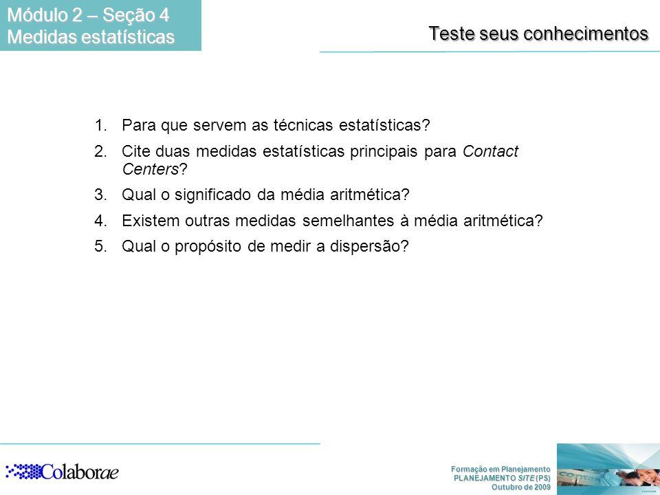 Formação em Planejamento PLANEJAMENTO SITE (PS) Outubro de 2009 Teste seus conhecimentos 1.Para que servem as técnicas estatísticas? 2.Cite duas medid
